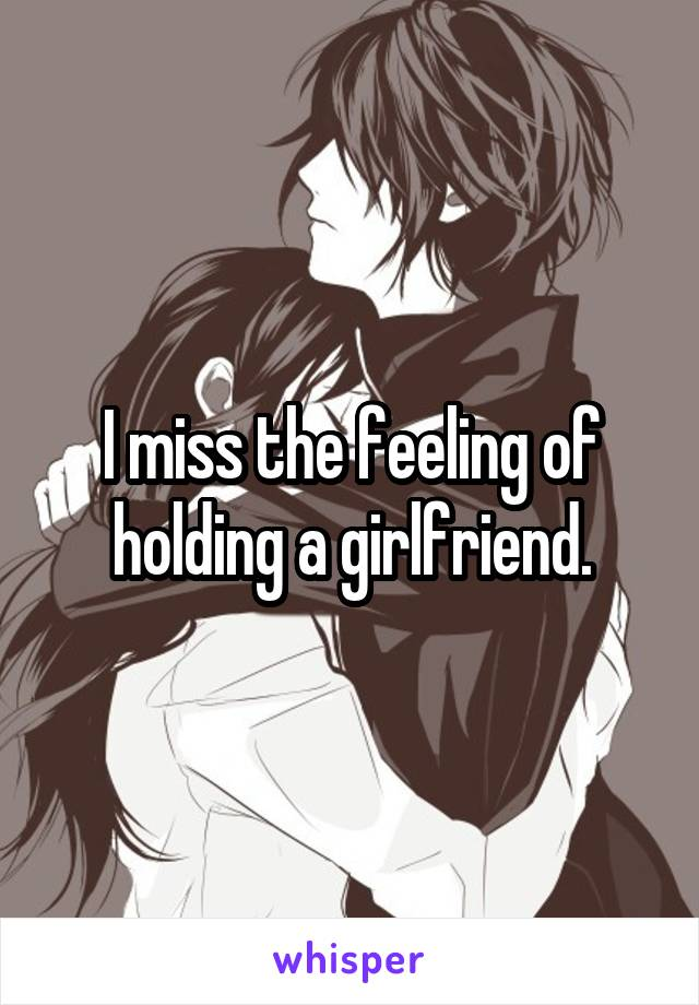 I miss the feeling of holding a girlfriend.