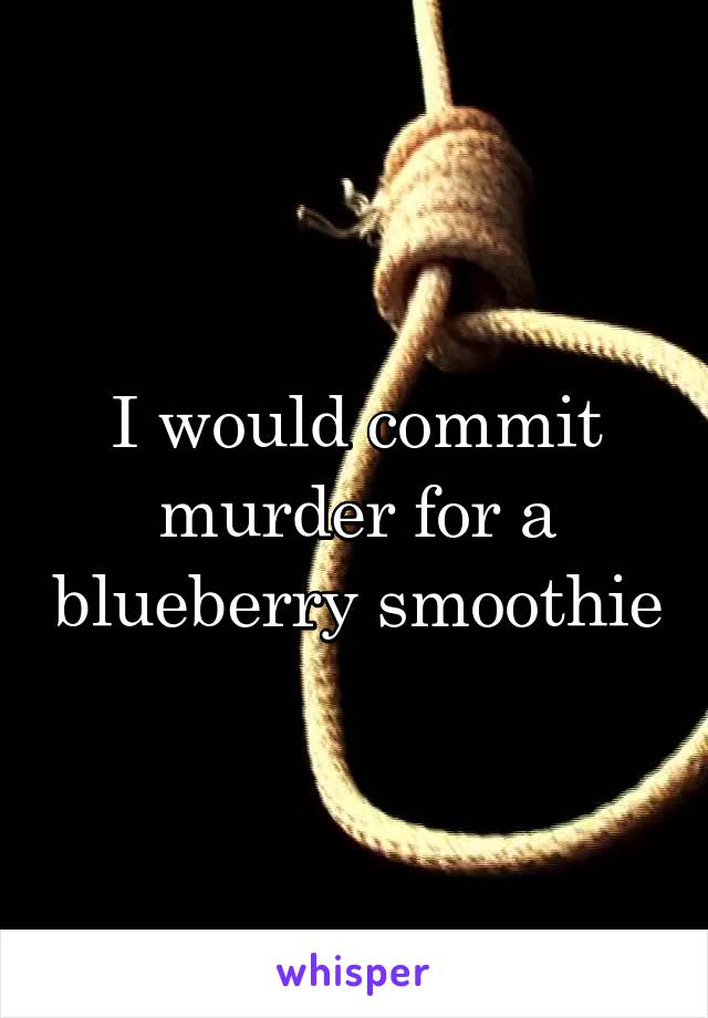 I would commit murder for a blueberry smoothie