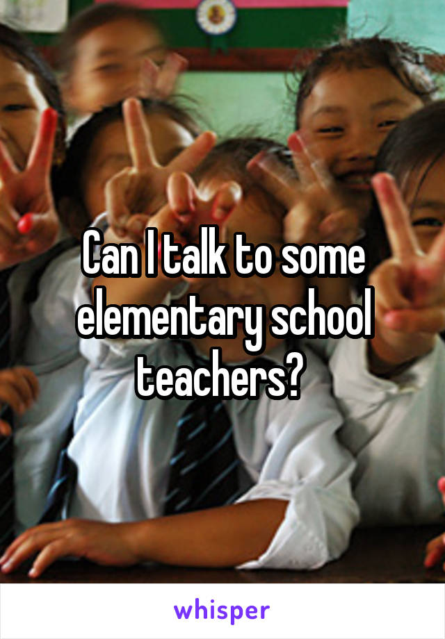 Can I talk to some elementary school teachers?