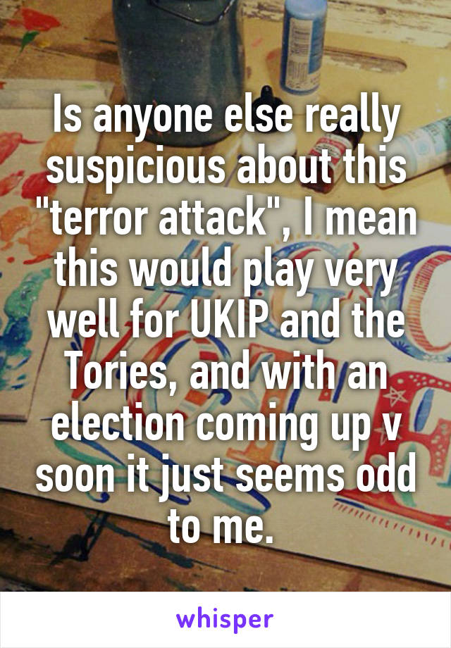 """Is anyone else really suspicious about this """"terror attack"""", I mean this would play very well for UKIP and the Tories, and with an election coming up v soon it just seems odd to me."""