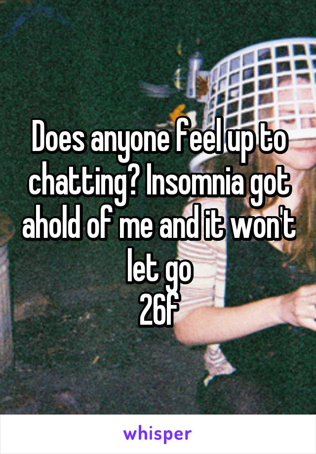 Does anyone feel up to chatting? Insomnia got ahold of me and it won't let go 26f