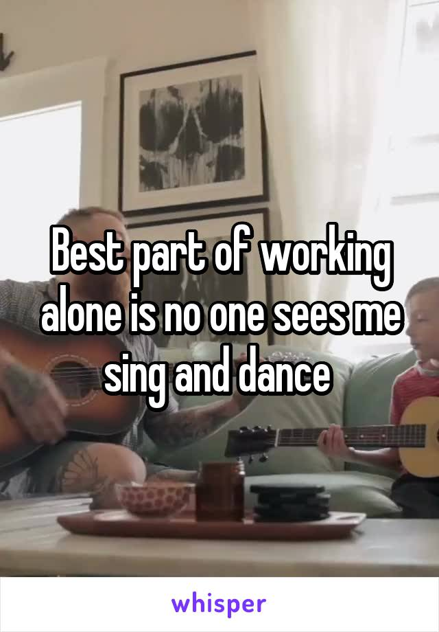 Best part of working alone is no one sees me sing and dance