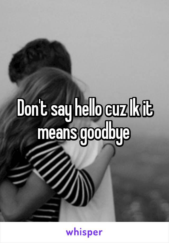 Don't say hello cuz Ik it means goodbye