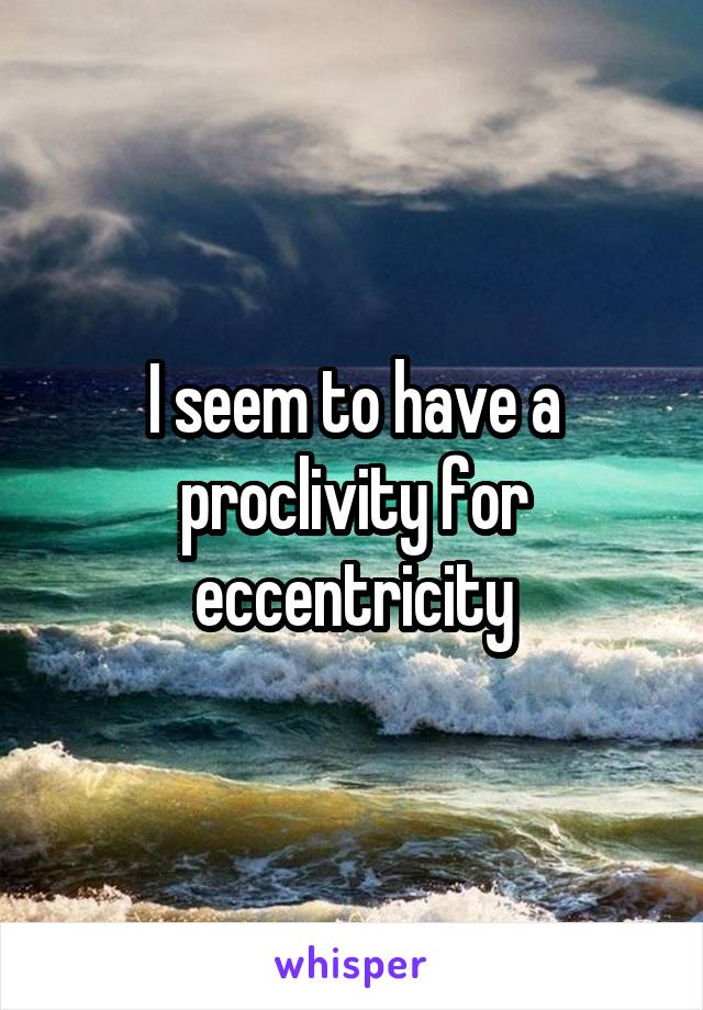 I seem to have a proclivity for eccentricity