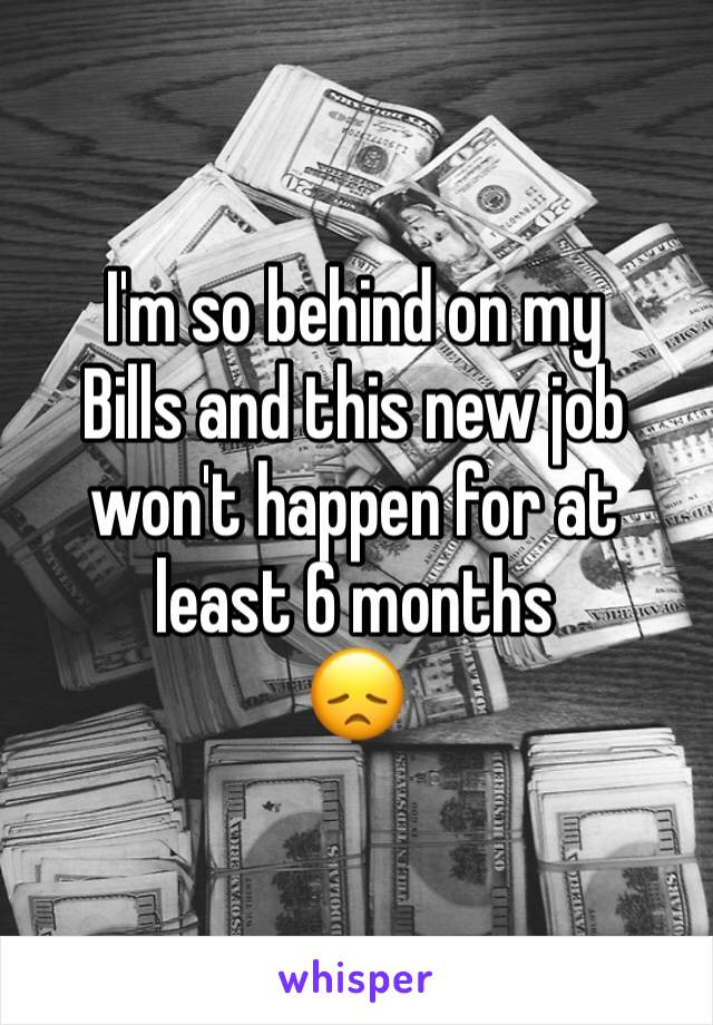 I'm so behind on my Bills and this new job won't happen for at least 6 months 😞