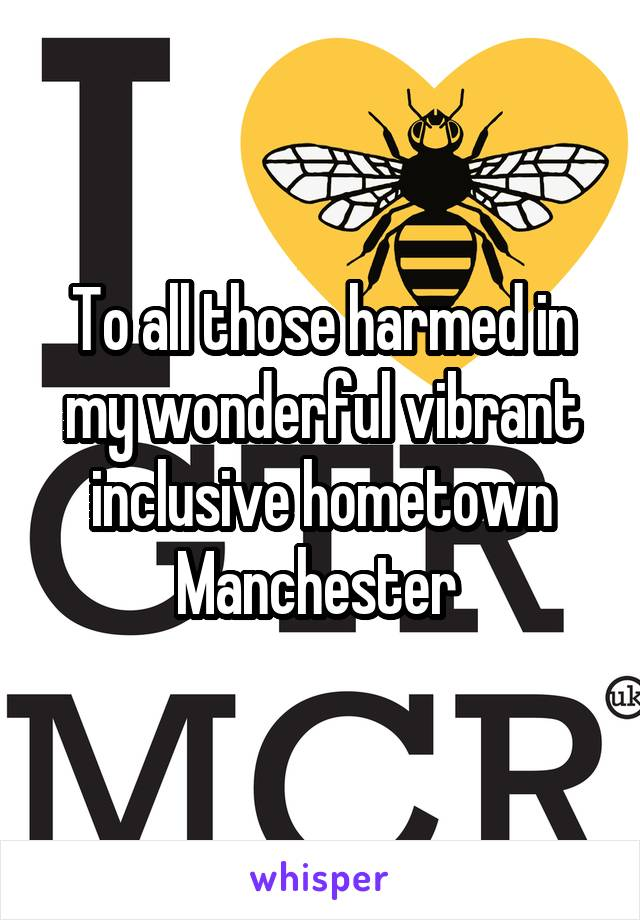 To all those harmed in my wonderful vibrant inclusive hometown Manchester