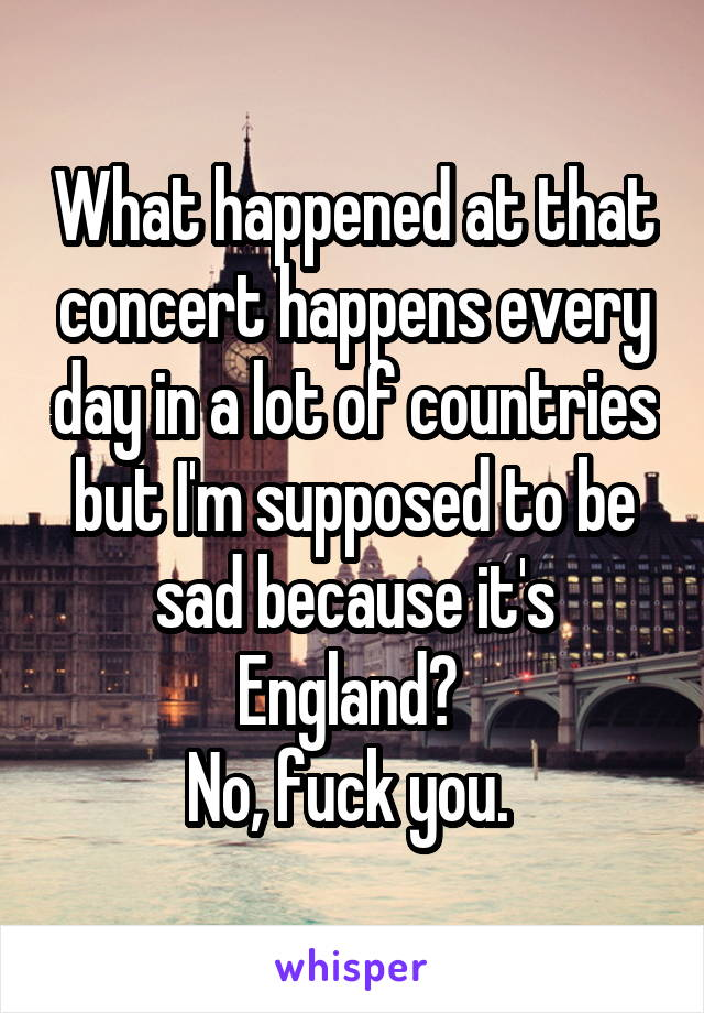 What happened at that concert happens every day in a lot of countries but I'm supposed to be sad because it's England?  No, fuck you.