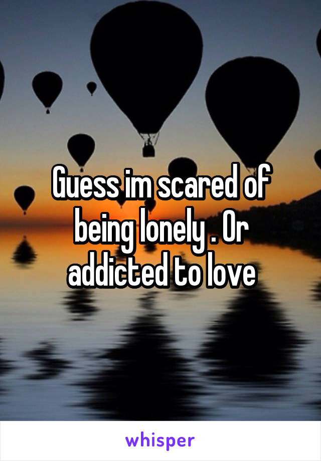 Guess im scared of being lonely . Or addicted to love