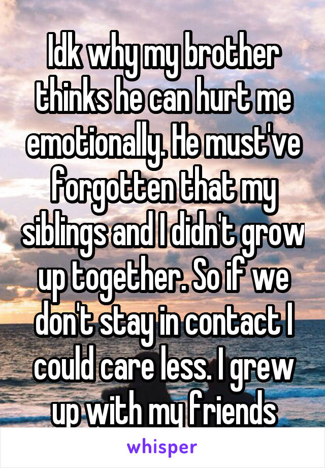 Idk why my brother thinks he can hurt me emotionally. He must've forgotten that my siblings and I didn't grow up together. So if we don't stay in contact I could care less. I grew up with my friends