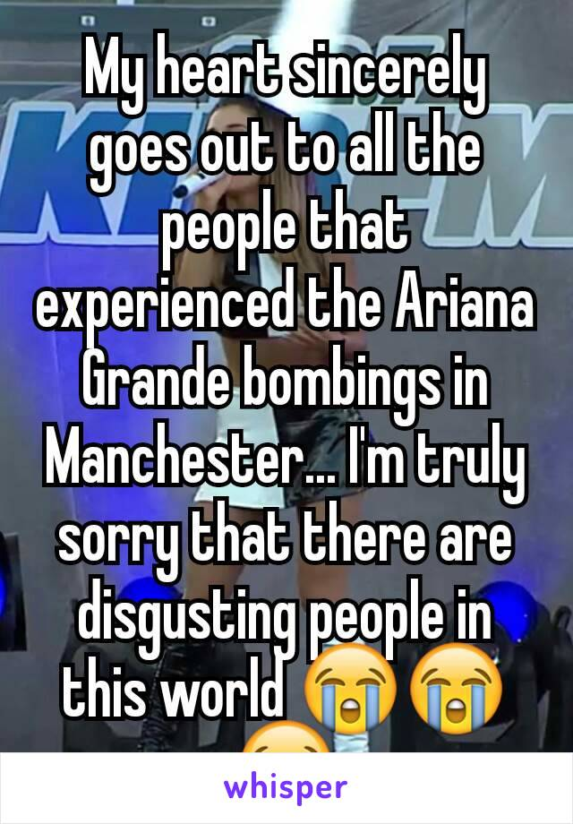 My heart sincerely goes out to all the people that experienced the Ariana Grande bombings in Manchester... I'm truly sorry that there are disgusting people in this world 😭😭😭