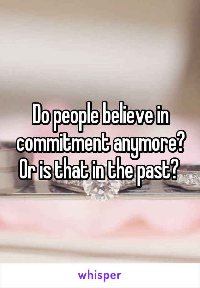 Do people believe in commitment anymore? Or is that in the past?