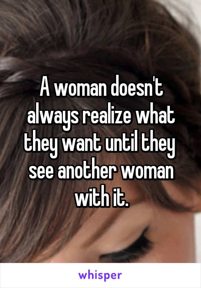 A woman doesn't always realize what they want until they  see another woman with it.
