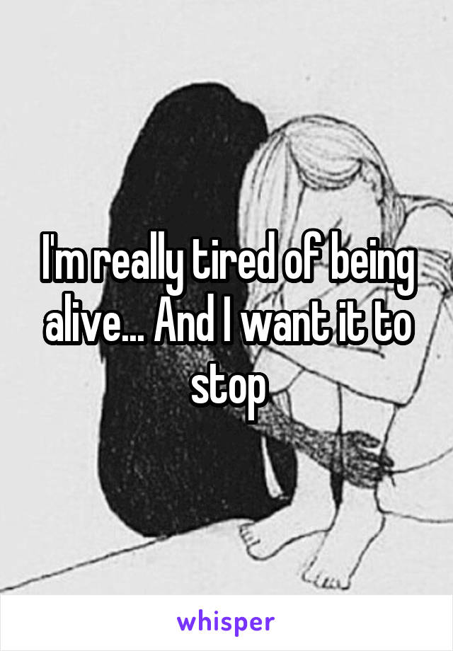 I'm really tired of being alive... And I want it to stop