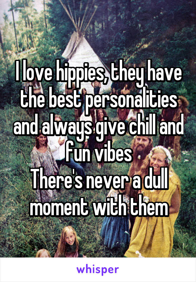 I love hippies, they have the best personalities and always give chill and fun vibes There's never a dull moment with them