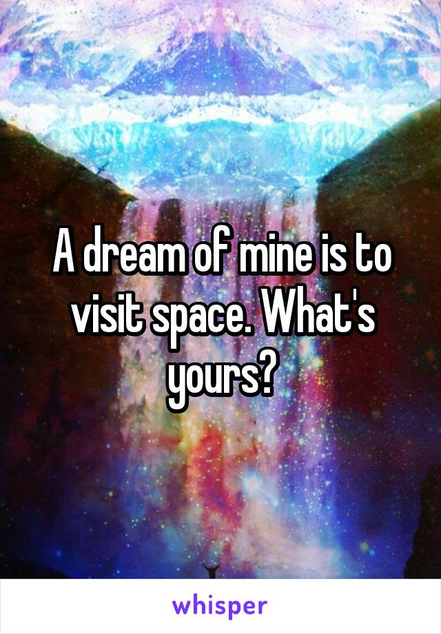 A dream of mine is to visit space. What's yours?