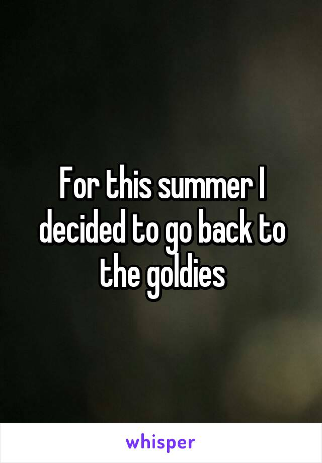 For this summer I decided to go back to the goldies