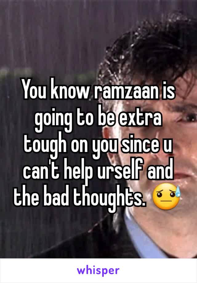 You know ramzaan is going to be extra tough on you since u can't help urself and the bad thoughts. 😓