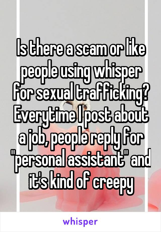 """Is there a scam or like people using whisper for sexual trafficking? Everytime I post about a job, people reply for """"personal assistant"""" and it's kind of creepy"""