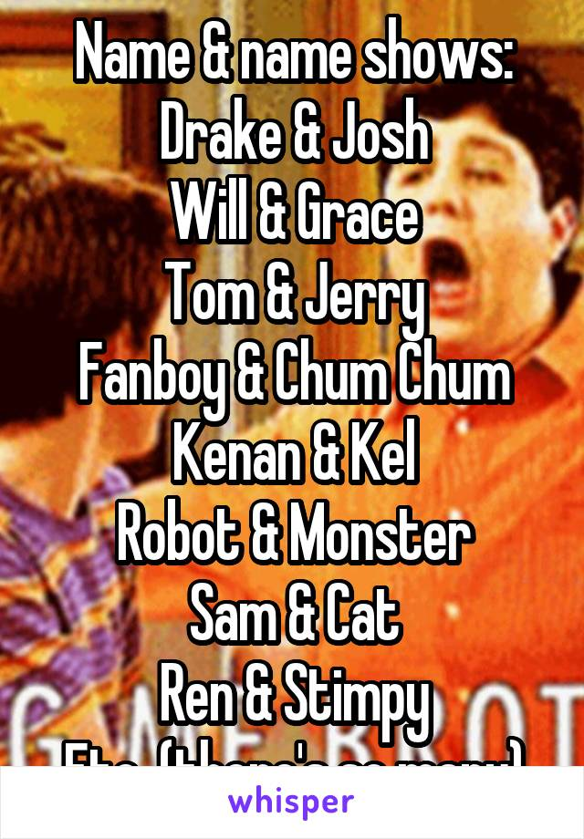 Name & name shows: Drake & Josh Will & Grace Tom & Jerry Fanboy & Chum Chum Kenan & Kel Robot & Monster Sam & Cat Ren & Stimpy Etc. (there's so many)