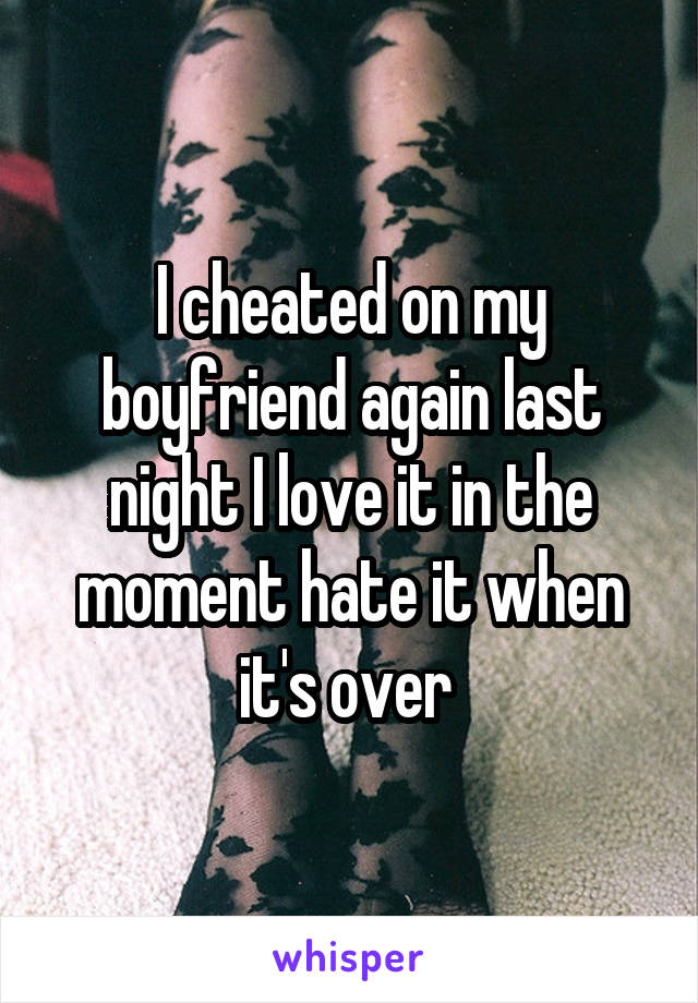 I cheated on my boyfriend again last night I love it in the moment hate it when it's over