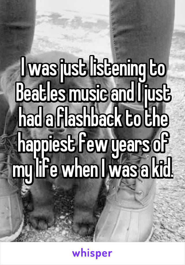 I was just listening to Beatles music and I just had a flashback to the happiest few years of my life when I was a kid.