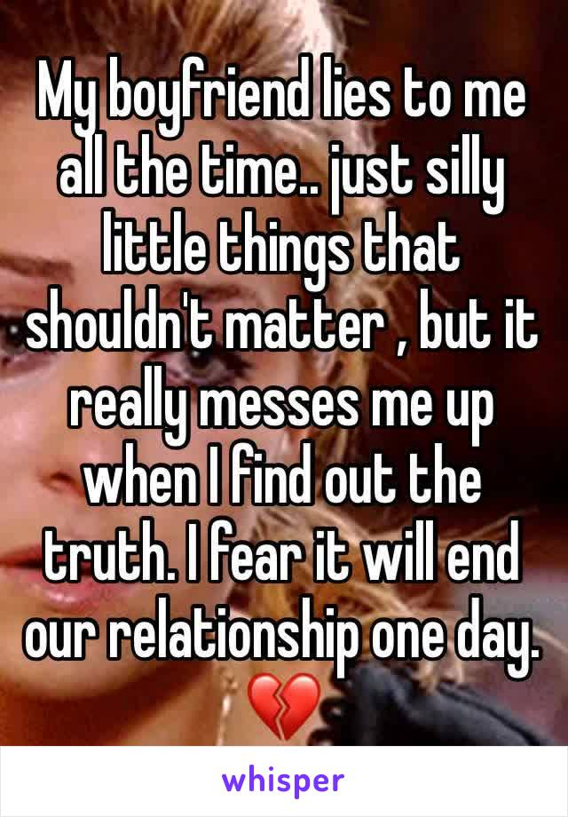 My boyfriend lies to me all the time.. just silly little things that shouldn't matter , but it really messes me up when I find out the truth. I fear it will end our relationship one day. 💔