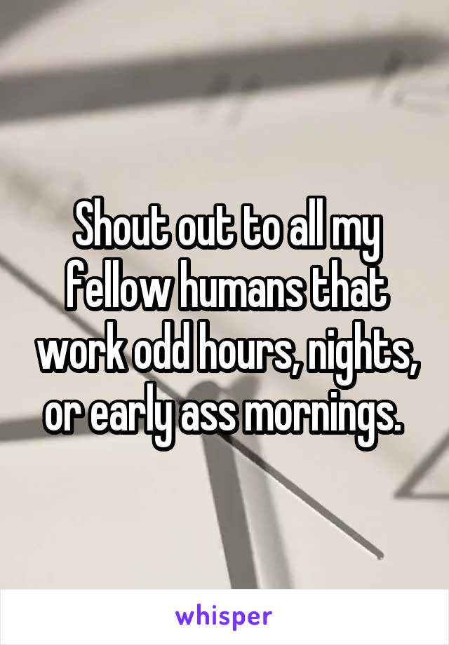 Shout out to all my fellow humans that work odd hours, nights, or early ass mornings.