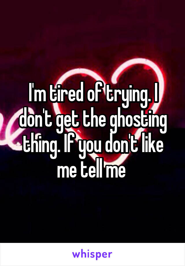 I'm tired of trying. I don't get the ghosting thing. If you don't like me tell me