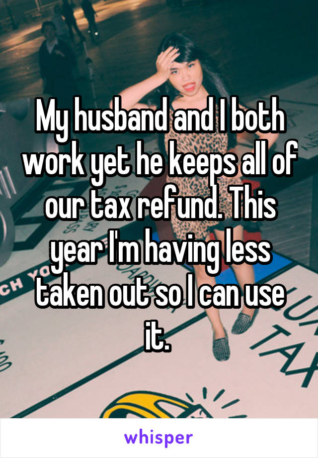 My husband and I both work yet he keeps all of our tax refund. This year I'm having less taken out so I can use it.