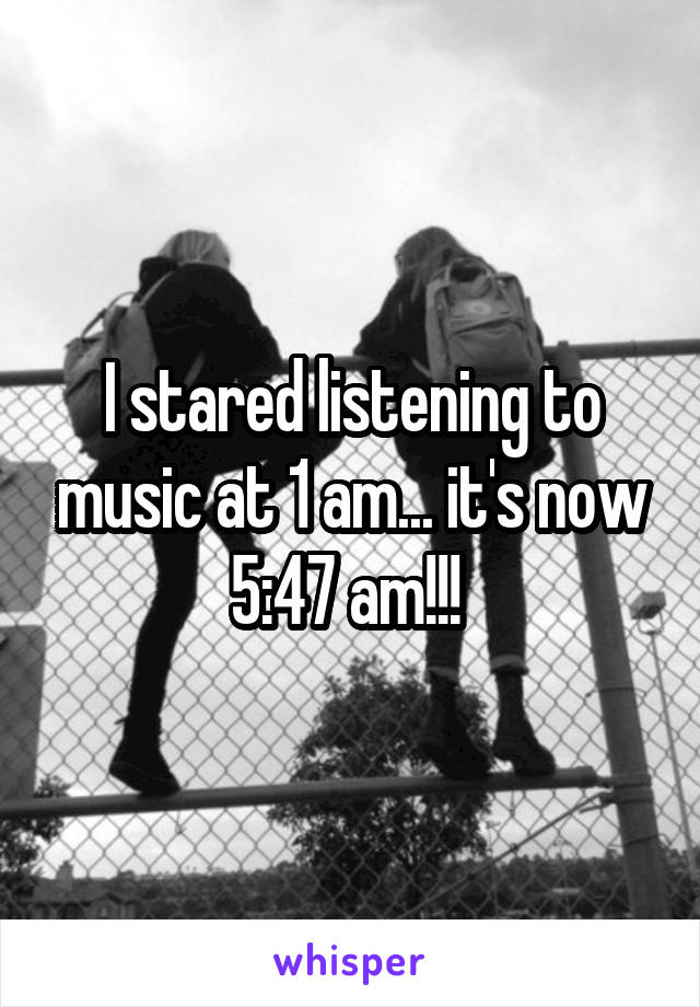 I stared listening to music at 1 am... it's now 5:47 am!!!