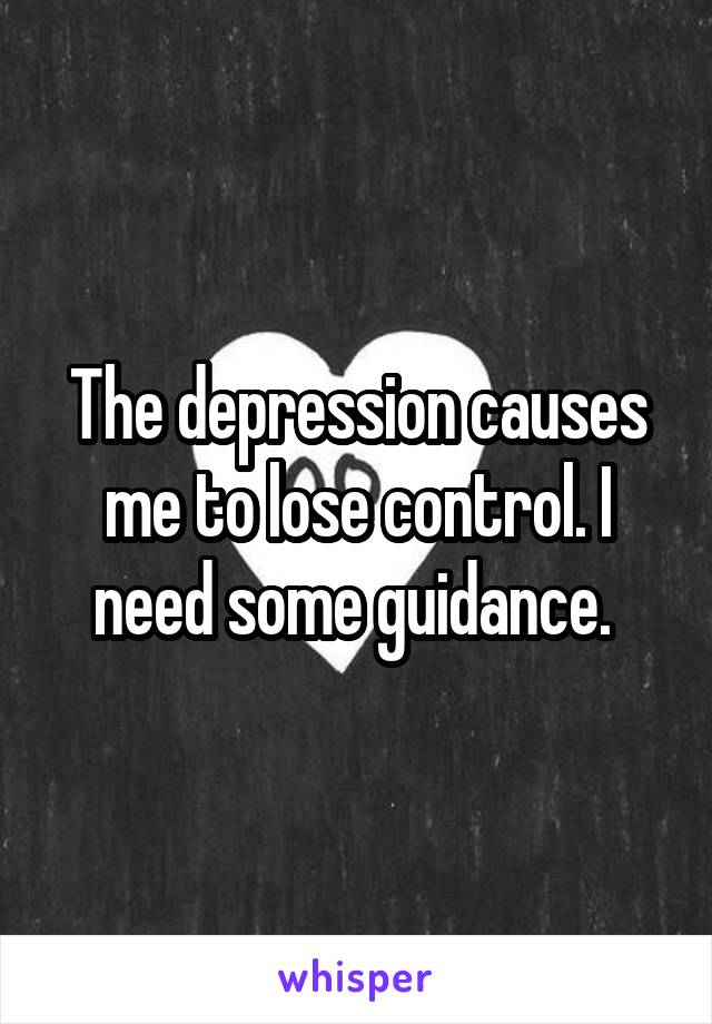 The depression causes me to lose control. I need some guidance.