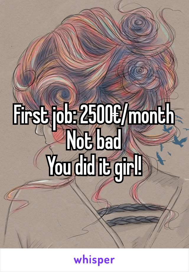 First job: 2500€/month Not bad You did it girl!