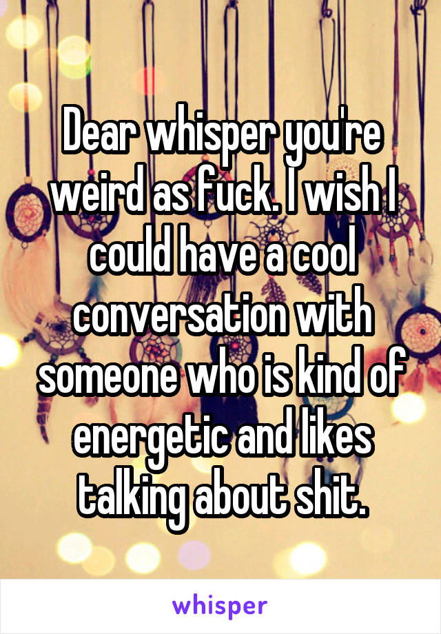 Dear whisper you're weird as fuck. I wish I could have a cool conversation with someone who is kind of energetic and likes talking about shit.