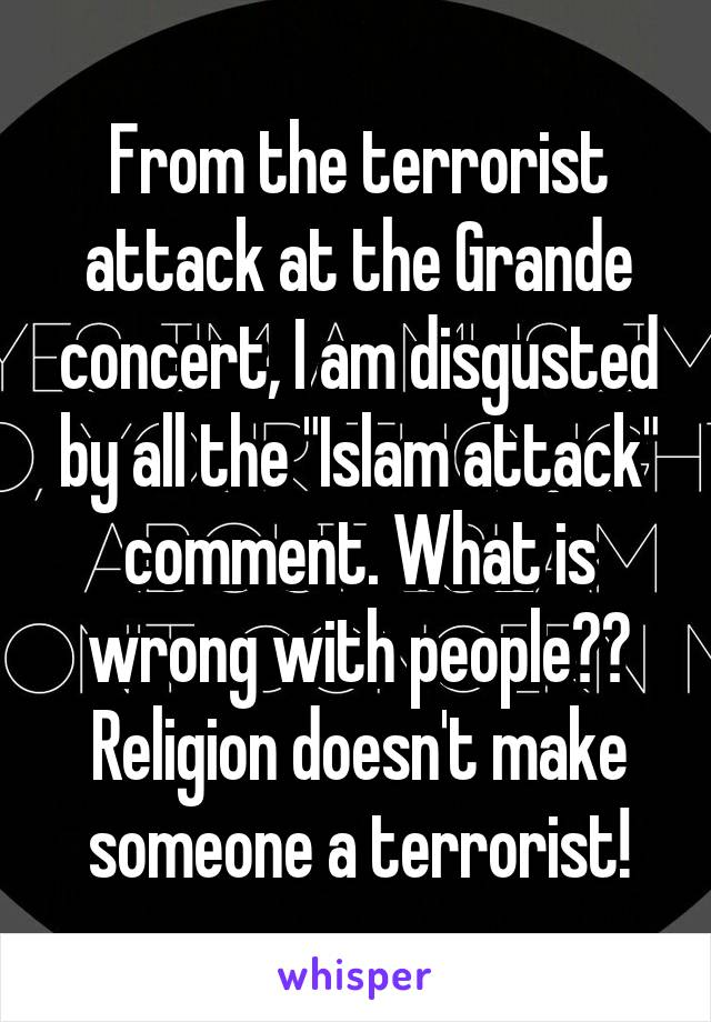 """From the terrorist attack at the Grande concert, I am disgusted by all the """"Islam attack"""" comment. What is wrong with people?? Religion doesn't make someone a terrorist!"""