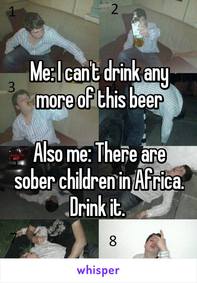 Me: I can't drink any more of this beer  Also me: There are sober children in Africa. Drink it.
