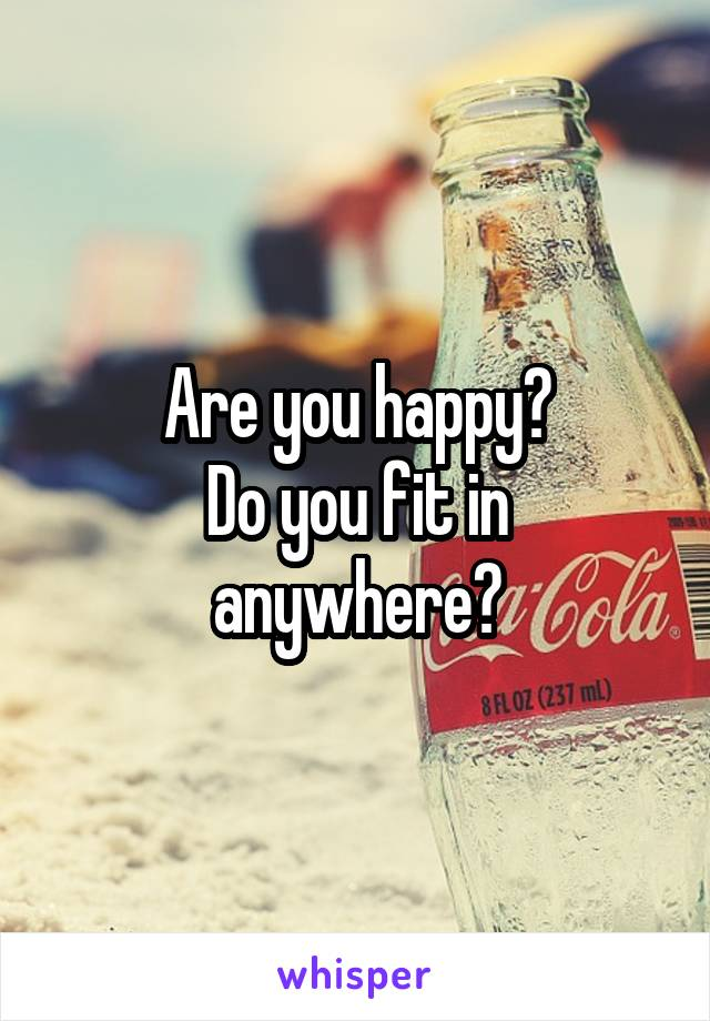 Are you happy? Do you fit in anywhere?