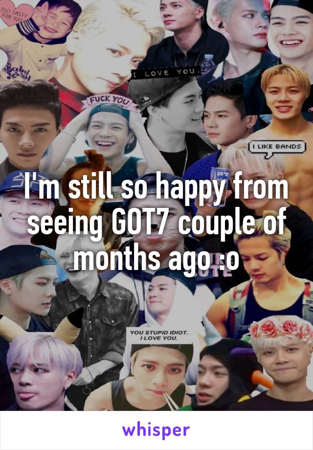 I'm still so happy from seeing GOT7 couple of months ago :o