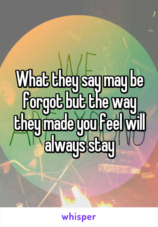 What they say may be forgot but the way they made you feel will always stay