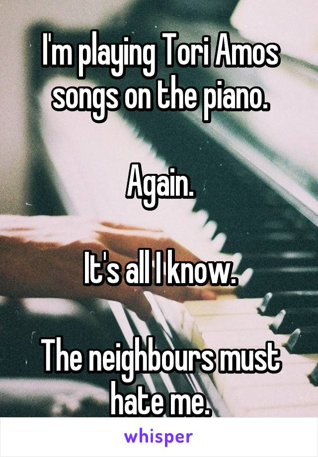 I'm playing Tori Amos songs on the piano.  Again.  It's all I know.  The neighbours must hate me.