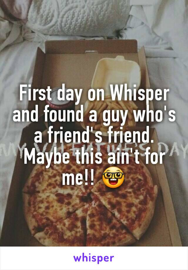 First day on Whisper and found a guy who's a friend's friend. Maybe this ain't for me!! 🤓