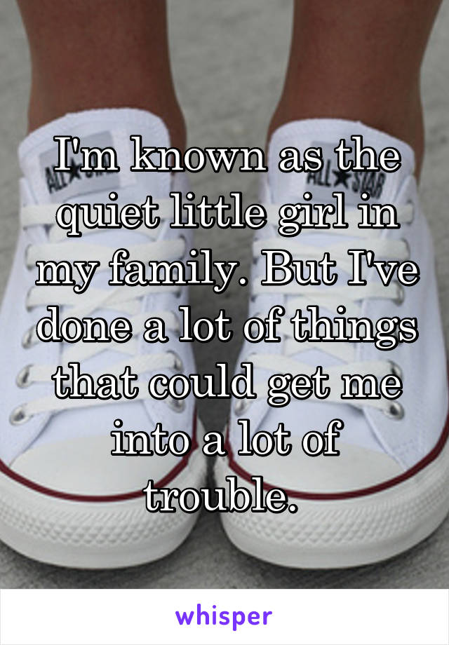I'm known as the quiet little girl in my family. But I've done a lot of things that could get me into a lot of trouble.