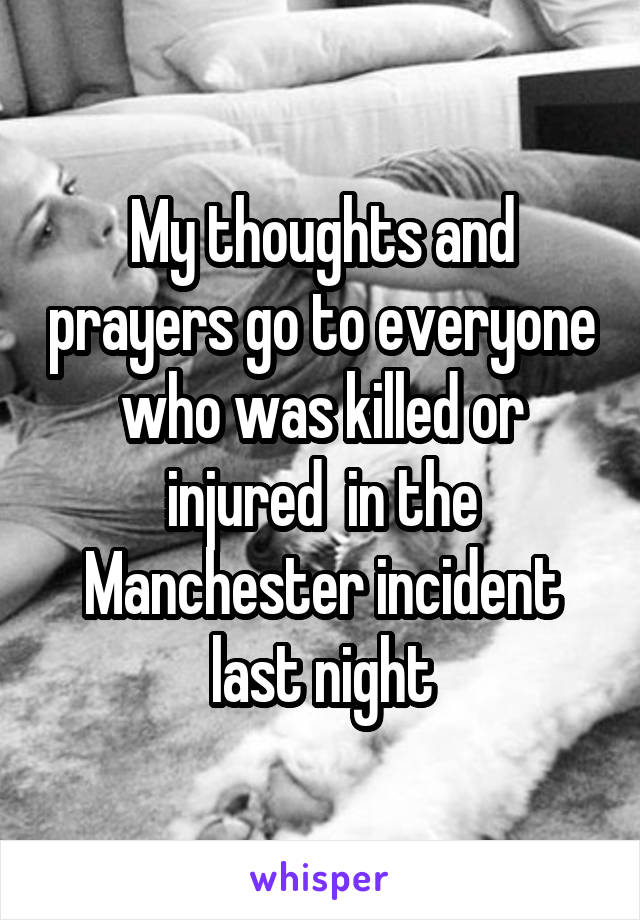 My thoughts and prayers go to everyone who was killed or injured  in the Manchester incident last night
