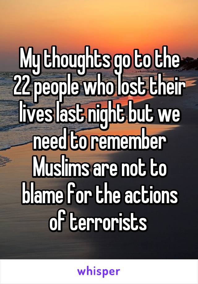 My thoughts go to the 22 people who lost their lives last night but we need to remember Muslims are not to blame for the actions of terrorists