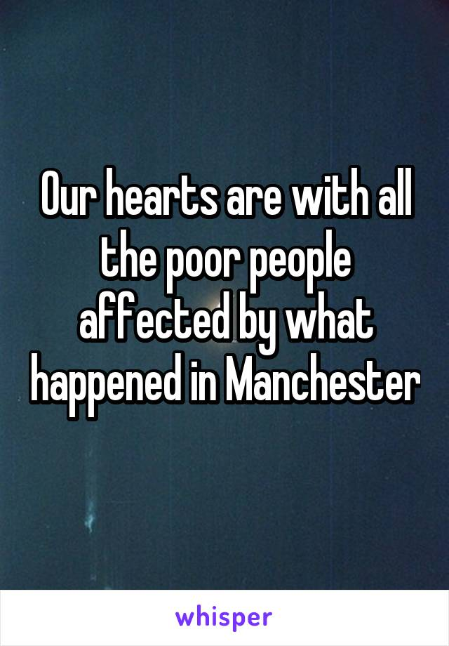 Our hearts are with all the poor people affected by what happened in Manchester