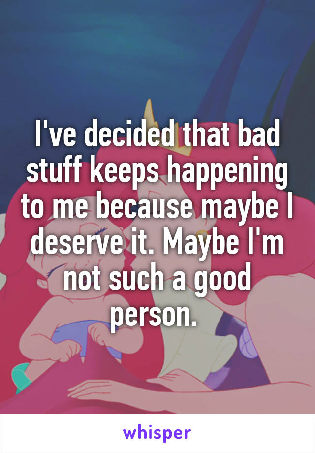 I've decided that bad stuff keeps happening to me because maybe I deserve it. Maybe I'm not such a good person.