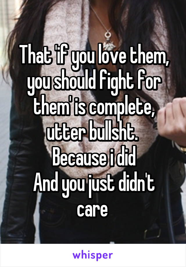 That 'if you love them, you should fight for them' is complete, utter bullsht.  Because i did And you just didn't care