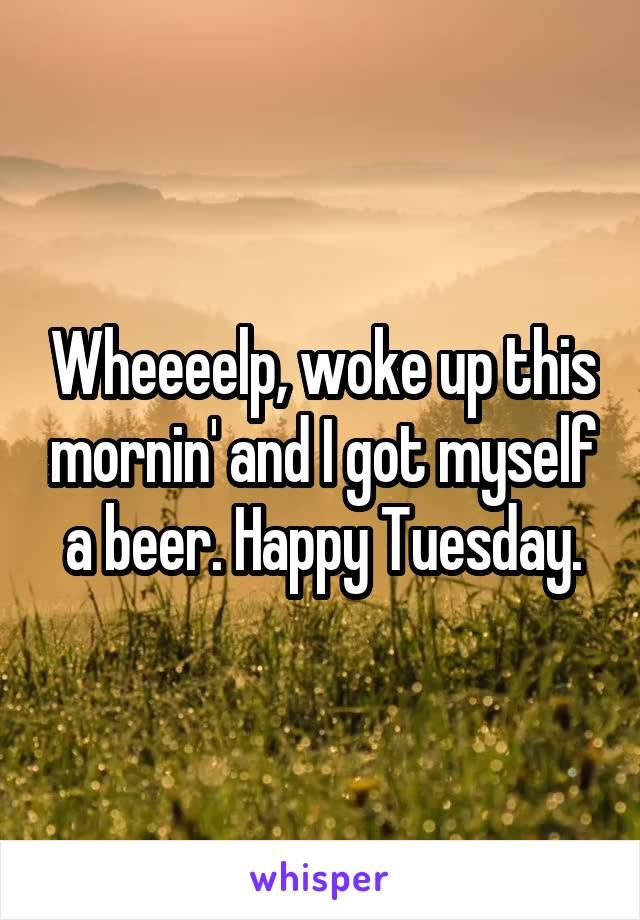 Wheeeelp, woke up this mornin' and I got myself a beer. Happy Tuesday.