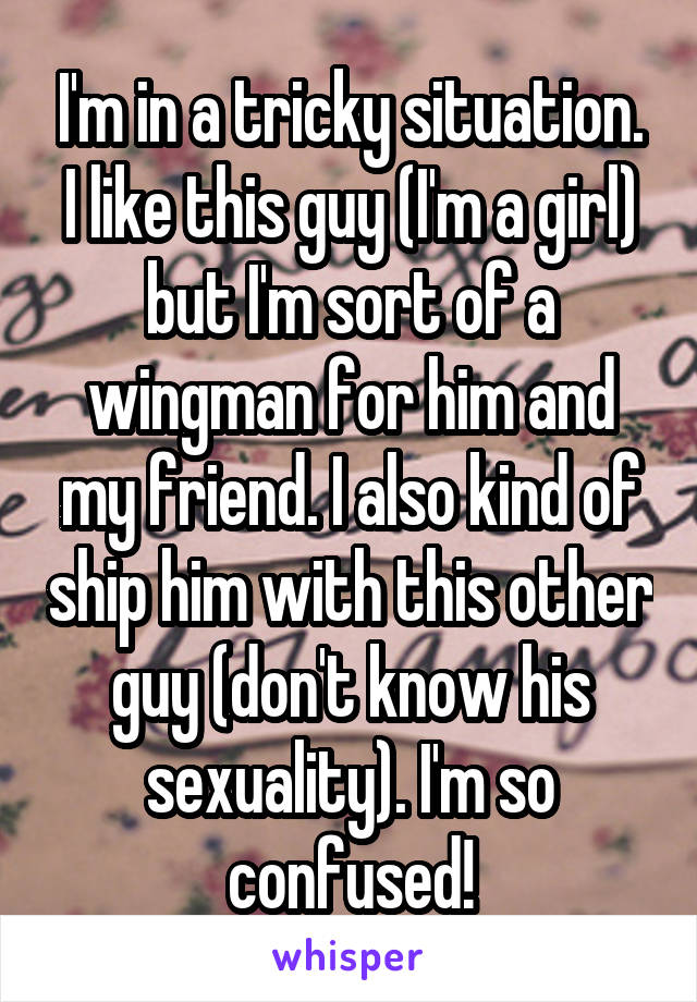 I'm in a tricky situation. I like this guy (I'm a girl) but I'm sort of a wingman for him and my friend. I also kind of ship him with this other guy (don't know his sexuality). I'm so confused!