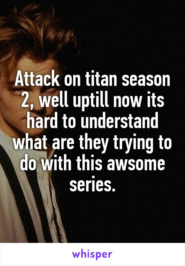 Attack on titan season 2, well uptill now its hard to understand what are they trying to do with this awsome series.