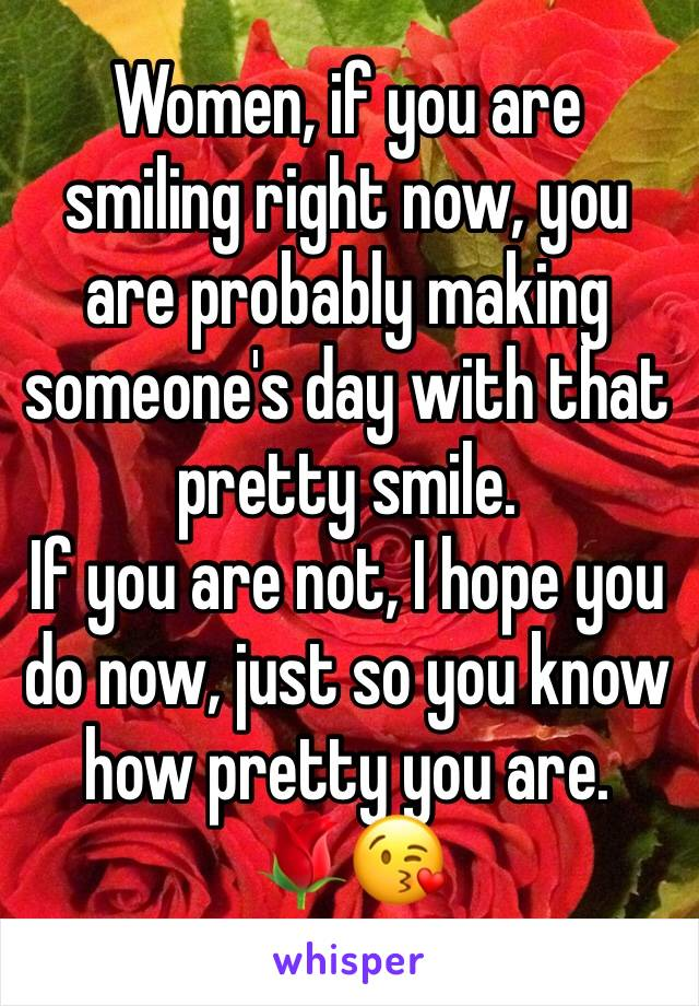 Women, if you are smiling right now, you are probably making someone's day with that pretty smile. If you are not, I hope you do now, just so you know how pretty you are.  🌹😘